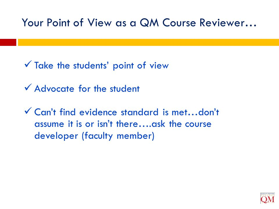 Your Point of View as a QM Course Reviewer… Take the students' point of view Advocate for the student Can't find evidence standard is met…don't assume