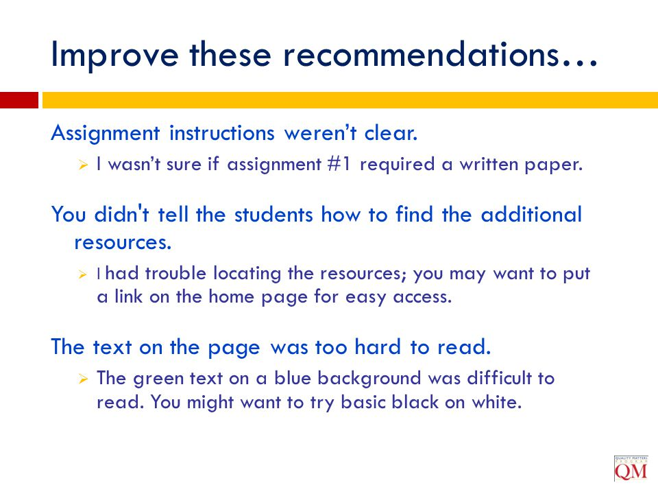 Improve these recommendations… Assignment instructions weren't clear.  I wasn't sure if assignment #1 required a written paper. You didn't tell the s