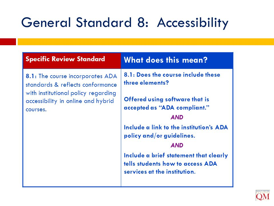 General Standard 8: Accessibility Specific Review Standard What does this mean? 8.1: The course incorporates ADA standards & reflects conformance with