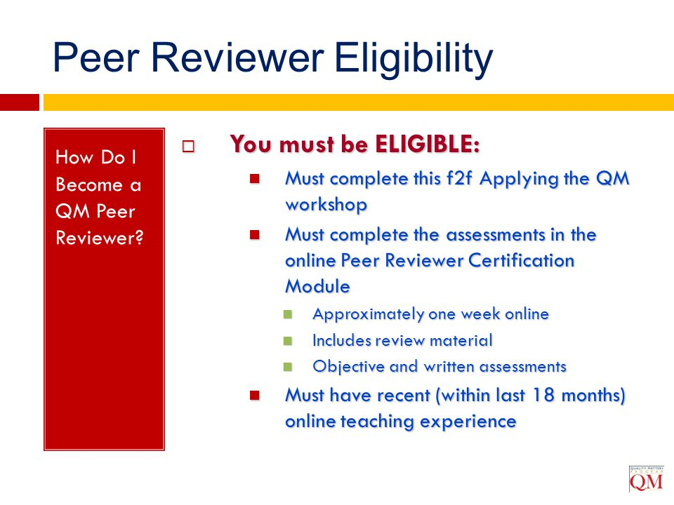 How Do I Become a QM Peer Reviewer?  You must be ELIGIBLE: Must complete this f2f Applying the QM workshop Must complete this f2f Applying the QM wor