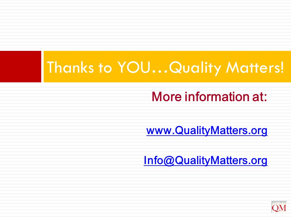 More information at: www.QualityMatters.org Info@QualityMatters.org Thanks to YOU…Quality Matters!