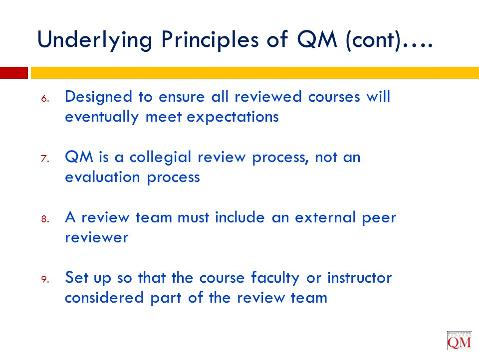 Underlying Principles of QM (cont)…. 6. Designed to ensure all reviewed courses will eventually meet expectations 7. QM is a collegial review process,