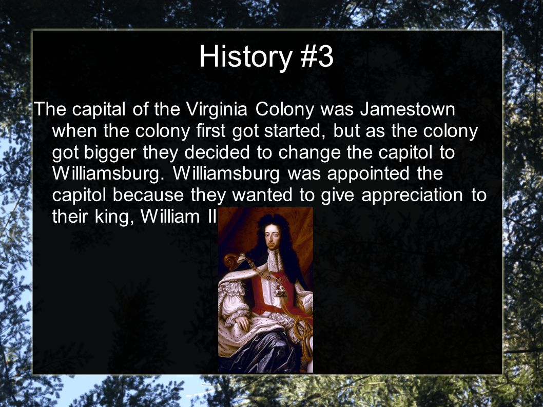 History #3 The capital of the Virginia Colony was Jamestown when the colony first got started, but as the colony got bigger they decided to change the capitol to Williamsburg.