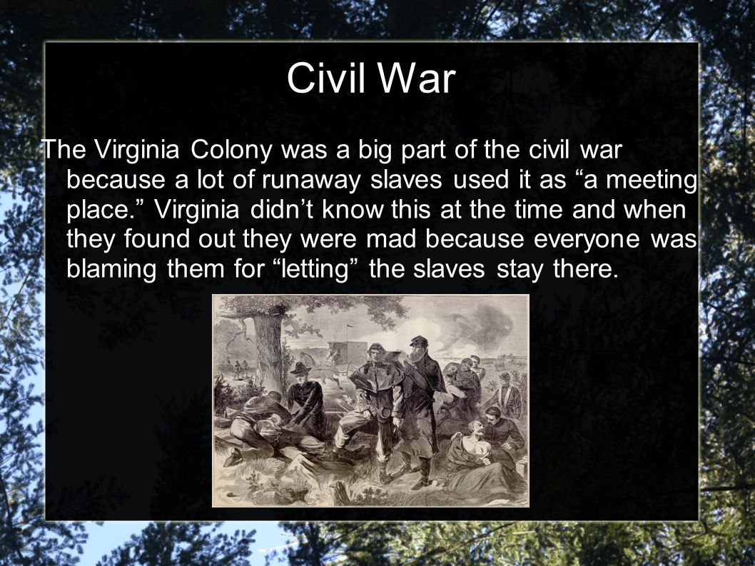 Civil War The Virginia Colony was a big part of the civil war because a lot of runaway slaves used it as a meeting place. Virginia didn't know this at the time and when they found out they were mad because everyone was blaming them for letting the slaves stay there.