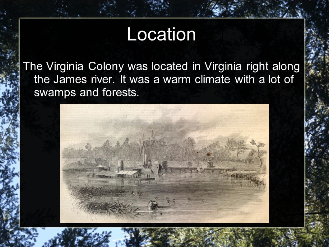 Location The Virginia Colony was located in Virginia right along the James river.