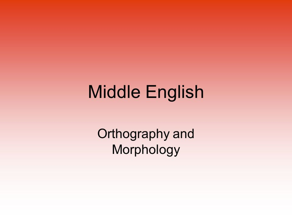 Middle English Orthography and Morphology
