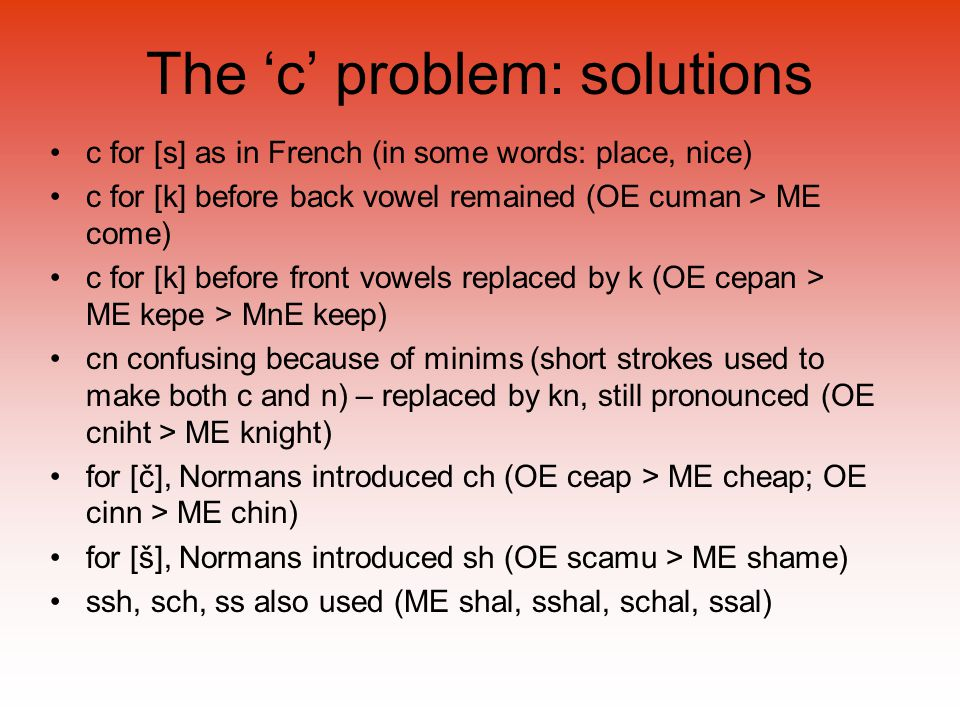 The 'c' problem: solutions c for [s] as in French (in some words: place, nice) c for [k] before back vowel remained (OE cuman > ME come) c for [k] before front vowels replaced by k (OE cepan > ME kepe > MnE keep) cn confusing because of minims (short strokes used to make both c and n) – replaced by kn, still pronounced (OE cniht > ME knight) for [č], Normans introduced ch (OE ceap > ME cheap; OE cinn > ME chin) for [š], Normans introduced sh (OE scamu > ME shame) ssh, sch, ss also used (ME shal, sshal, schal, ssal)