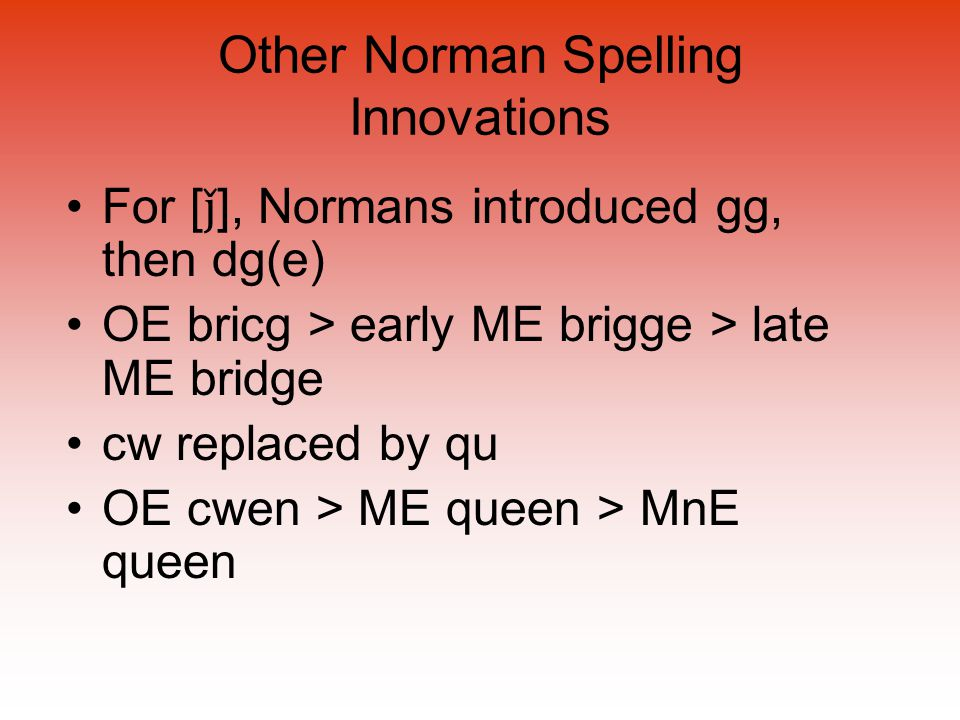 Other Norman Spelling Innovations For [ ǰ ], Normans introduced gg, then dg(e) OE bricg > early ME brigge > late ME bridge cw replaced by qu OE cwen >