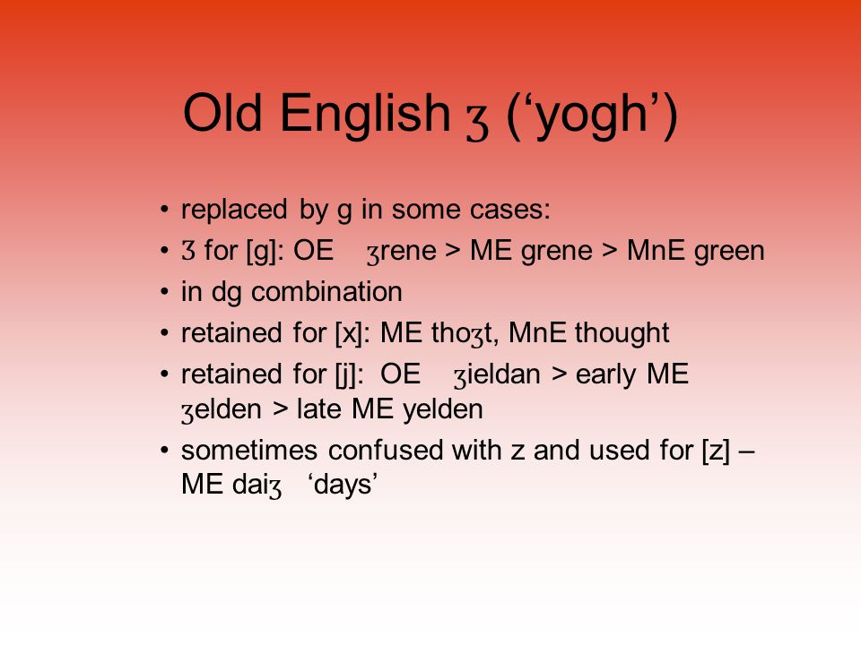 Old English ʒ ('yogh') replaced by g in some cases: Ʒ for [g]: OE ʒ rene > ME grene > MnE green in dg combination retained for [x]: ME tho ʒ t, MnE thought retained for [j]: OE ʒ ieldan > early ME ʒ elden > late ME yelden sometimes confused with z and used for [z] – ME dai ʒ 'days'