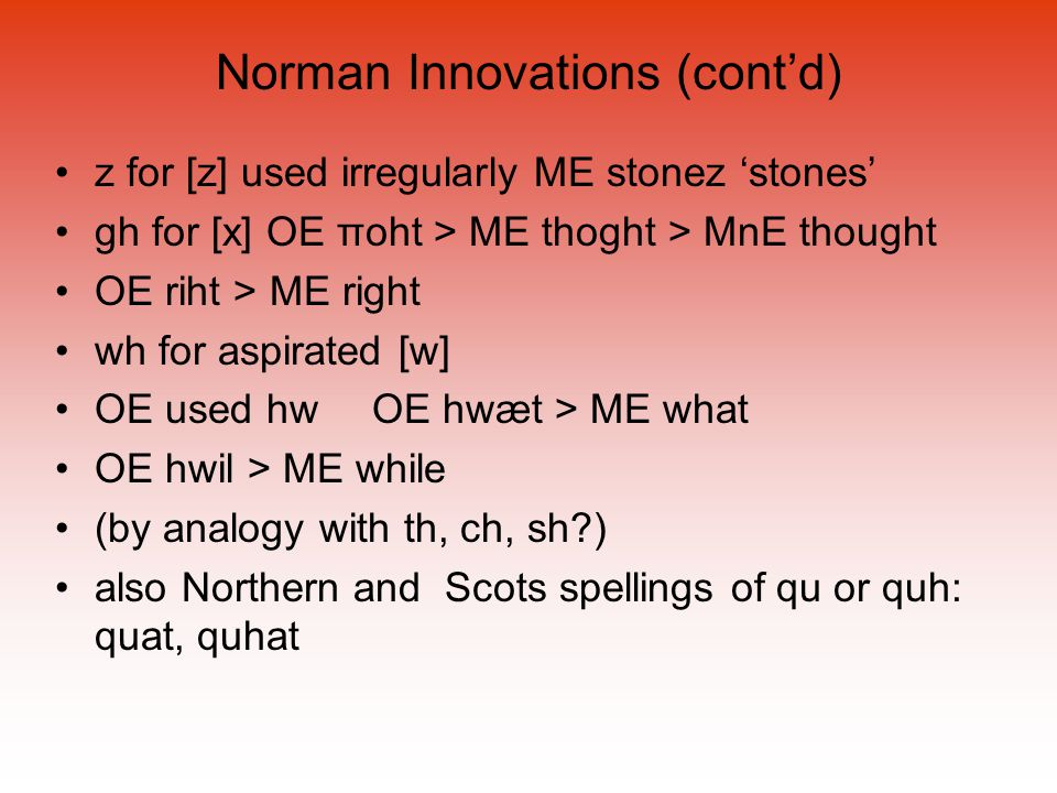 Norman Innovations (cont'd) z for [z] used irregularly ME stonez 'stones' gh for [x] OE πoht > ME thoght > MnE thought OE riht > ME right wh for aspir