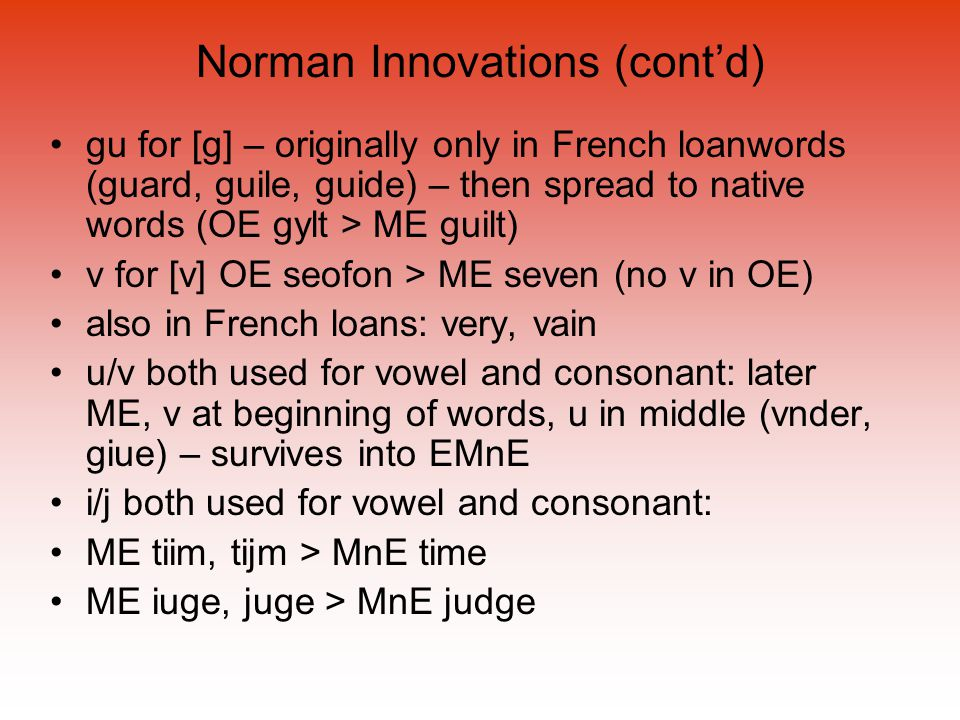 Norman Innovations (cont'd) gu for [g] – originally only in French loanwords (guard, guile, guide) – then spread to native words (OE gylt > ME guilt) v for [v] OE seofon > ME seven (no v in OE) also in French loans: very, vain u/v both used for vowel and consonant: later ME, v at beginning of words, u in middle (vnder, giue) – survives into EMnE i/j both used for vowel and consonant: ME tiim, tijm > MnE time ME iuge, juge > MnE judge