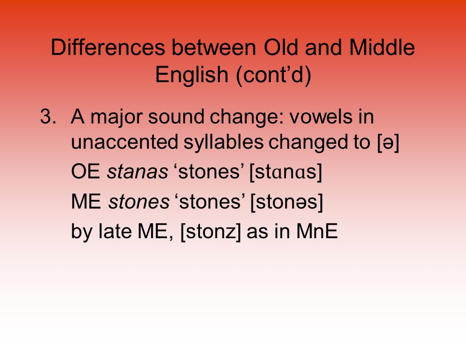Differences between Old and Middle English (cont'd) 3.A major sound change: vowels in unaccented syllables changed to [ə] OE stanas 'stones' [st ɑ n ɑ s] ME stones 'stones' [stonəs] by late ME, [stonz] as in MnE