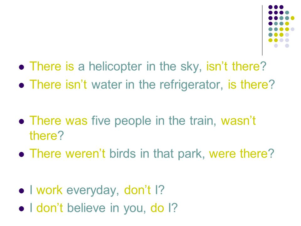 There is a helicopter in the sky, isn't there. There isn't water in the refrigerator, is there.
