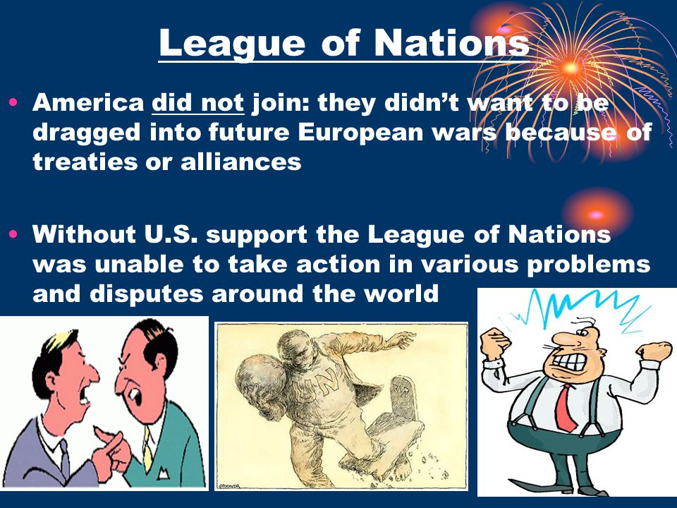 League of Nations America did not join: they didn't want to be dragged into future European wars because of treaties or alliances Without U.S. support