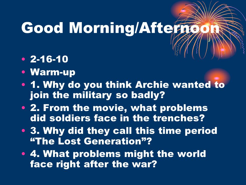 Good Morning/Afternoon 2-16-10 Warm-up 1. Why do you think Archie wanted to join the military so badly? 2. From the movie, what problems did soldiers