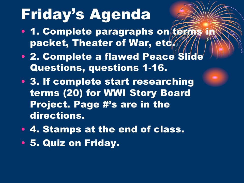 Friday's Agenda 1. Complete paragraphs on terms in packet, Theater of War, etc. 2. Complete a flawed Peace Slide Questions, questions 1-16. 3. If comp