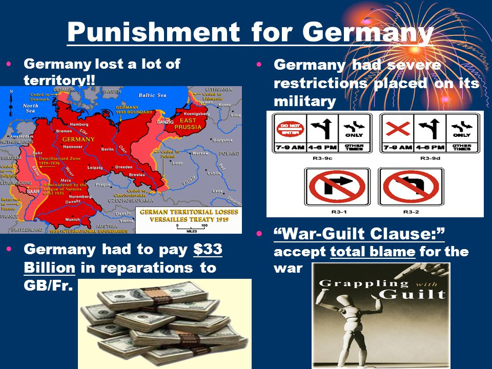 Punishment for Germany Germany lost a lot of territory!! Germany had severe restrictions placed on its military Germany had to pay $33 Billion in repa