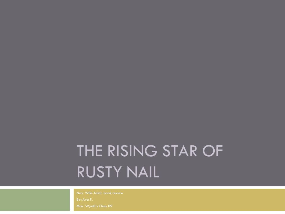 THE RISING STAR OF RUSTY NAIL Nov. Wiki-Tastic book review By: Ava F. Miss. Wyatt's Class 09
