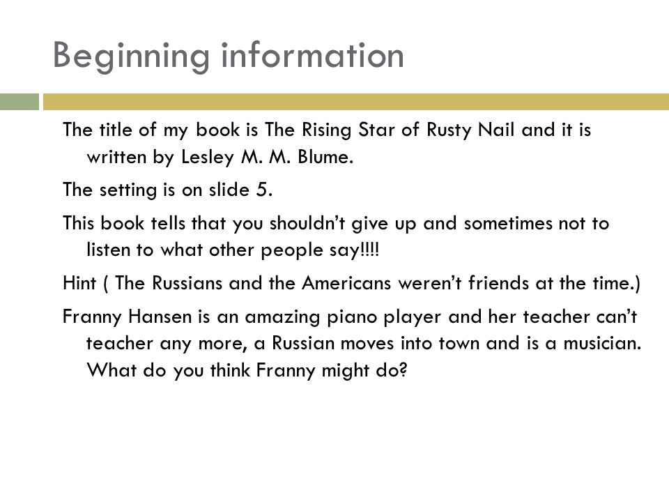 Beginning information The title of my book is The Rising Star of Rusty Nail and it is written by Lesley M.
