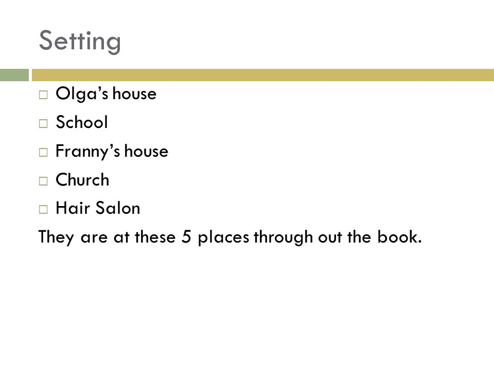 Setting  Olga's house  School  Franny's house  Church  Hair Salon They are at these 5 places through out the book.