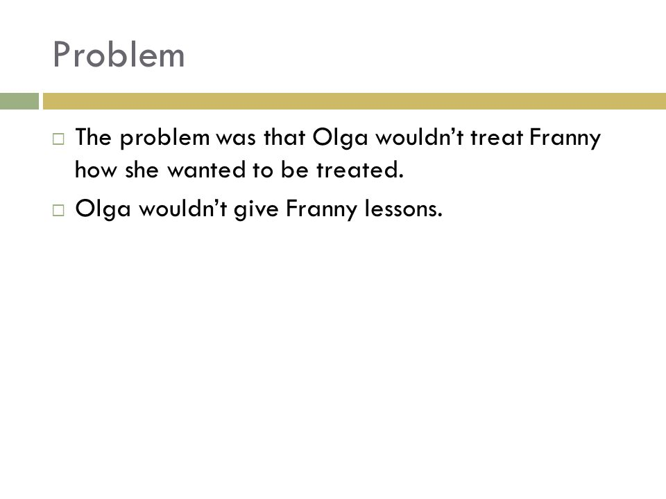 Problem  The problem was that Olga wouldn't treat Franny how she wanted to be treated.