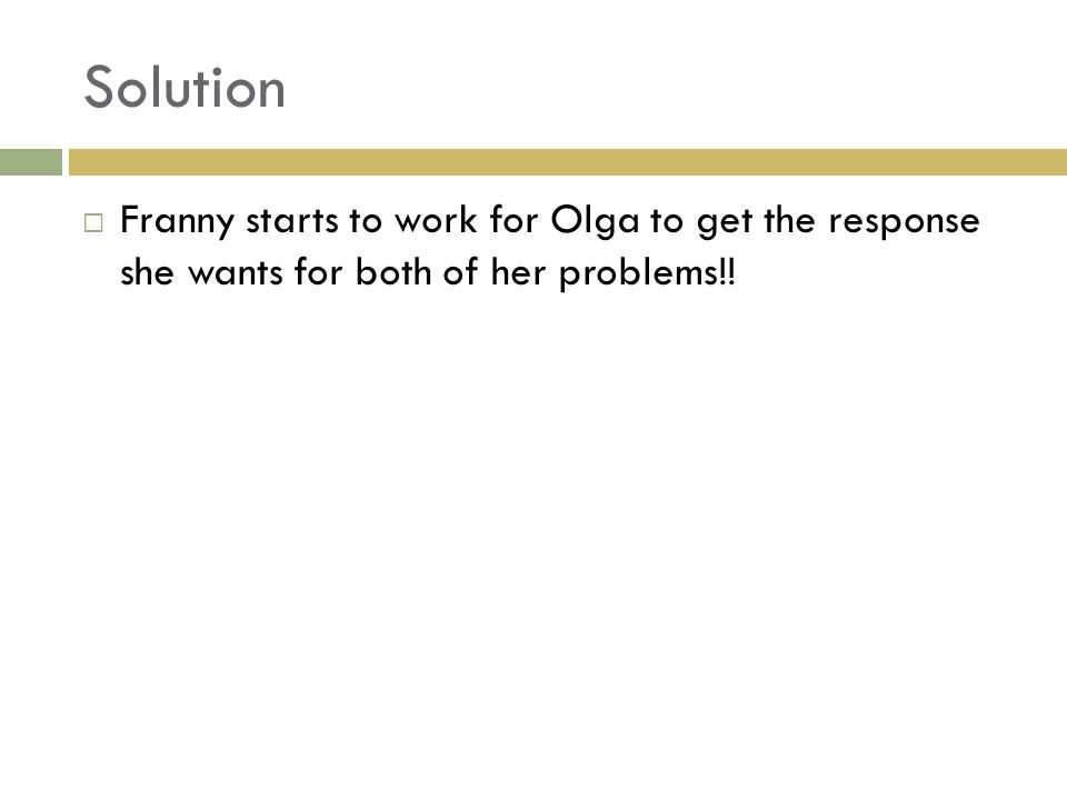 Solution  Franny starts to work for Olga to get the response she wants for both of her problems!!