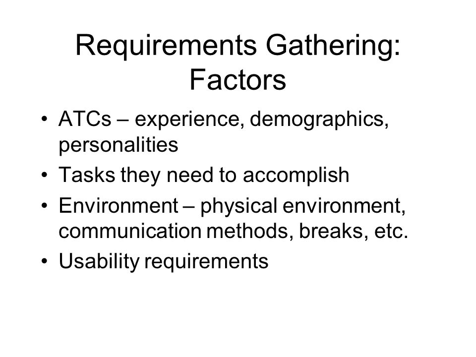 Requirements Gathering: Factors ATCs – experience, demographics, personalities Tasks they need to accomplish Environment – physical environment, communication methods, breaks, etc.