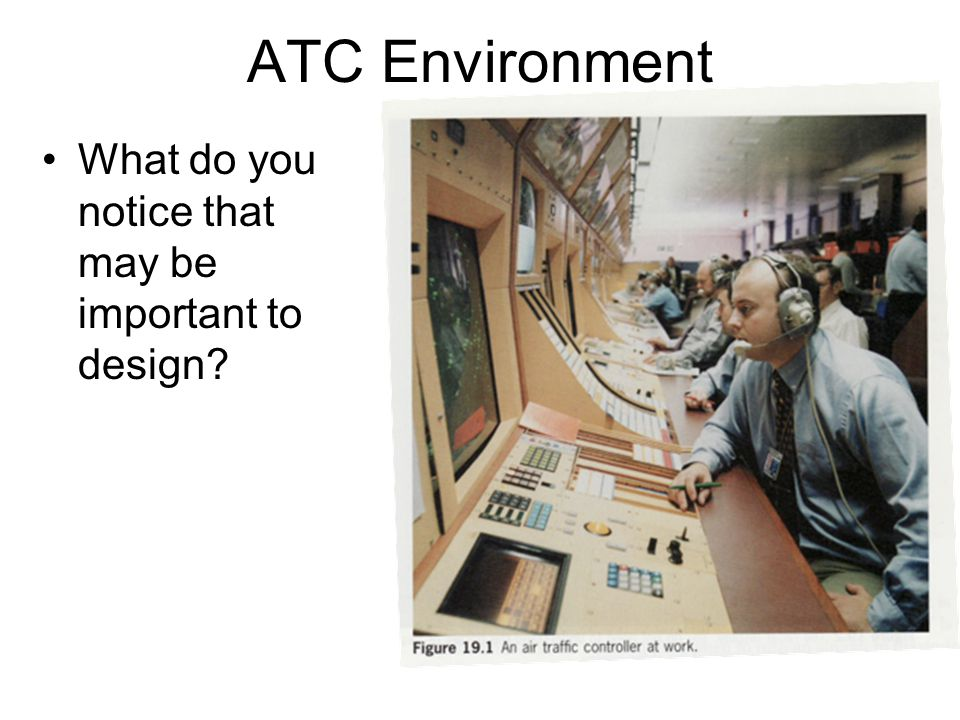 ATC Environment What do you notice that may be important to design