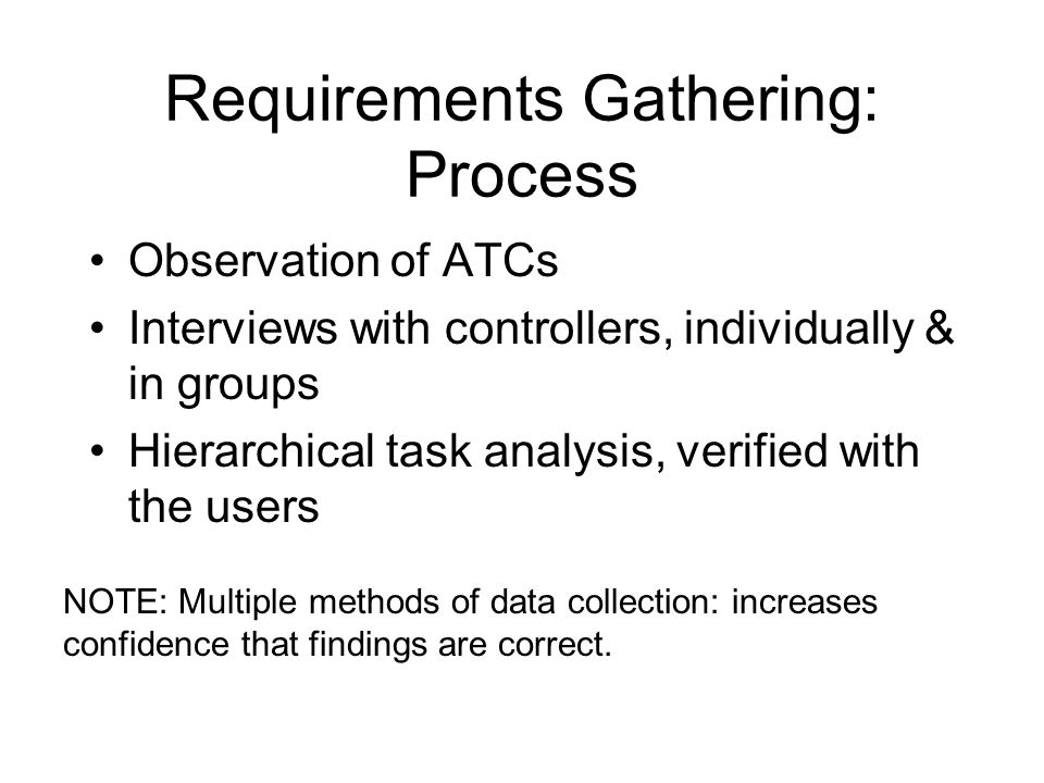 Requirements Gathering: Process Observation of ATCs Interviews with controllers, individually & in groups Hierarchical task analysis, verified with the users NOTE: Multiple methods of data collection: increases confidence that findings are correct.