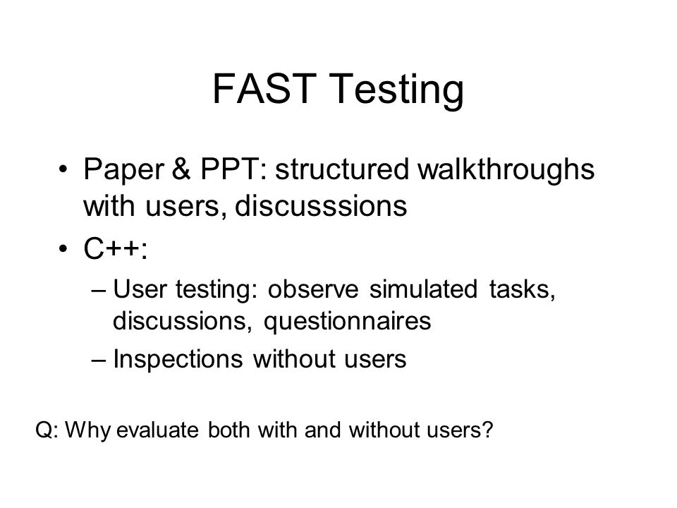 FAST Testing Paper & PPT: structured walkthroughs with users, discusssions C++: –User testing: observe simulated tasks, discussions, questionnaires –Inspections without users Q: Why evaluate both with and without users