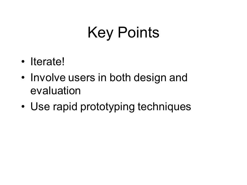 Key Points Iterate! Involve users in both design and evaluation Use rapid prototyping techniques