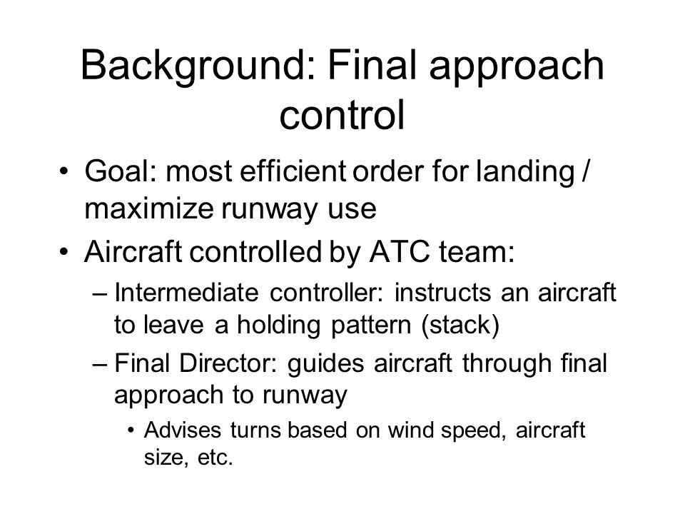 Background: Final approach control Goal: most efficient order for landing / maximize runway use Aircraft controlled by ATC team: –Intermediate controller: instructs an aircraft to leave a holding pattern (stack) –Final Director: guides aircraft through final approach to runway Advises turns based on wind speed, aircraft size, etc.