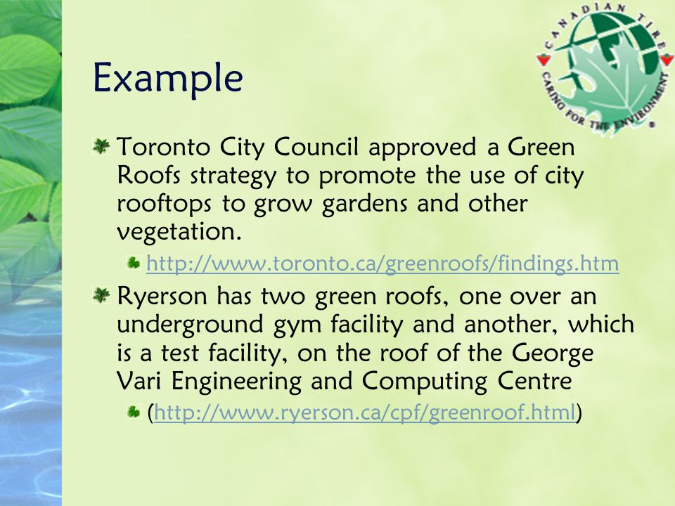 Example Toronto City Council approved a Green Roofs strategy to promote the use of city rooftops to grow gardens and other vegetation.