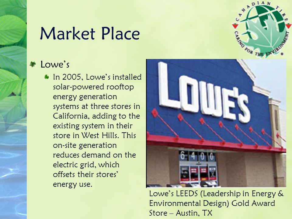 Lowe's In 2005, Lowe's installed solar-powered rooftop energy generation systems at three stores in California, adding to the existing system in their store in West Hills.