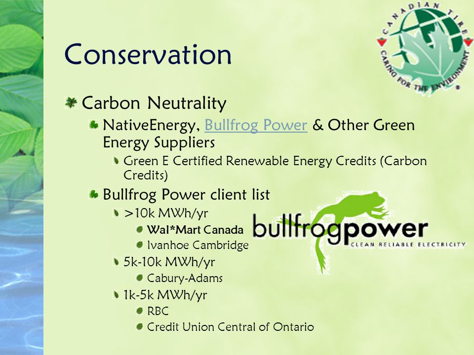 Conservation Carbon Neutrality NativeEnergy, Bullfrog Power & Other Green Energy SuppliersBullfrog Power Green E Certified Renewable Energy Credits (Carbon Credits) Bullfrog Power client list >10k MWh/yr Wal*Mart Canada Ivanhoe Cambridge 5k-10k MWh/yr Cabury-Adams 1k-5k MWh/yr RBC Credit Union Central of Ontario