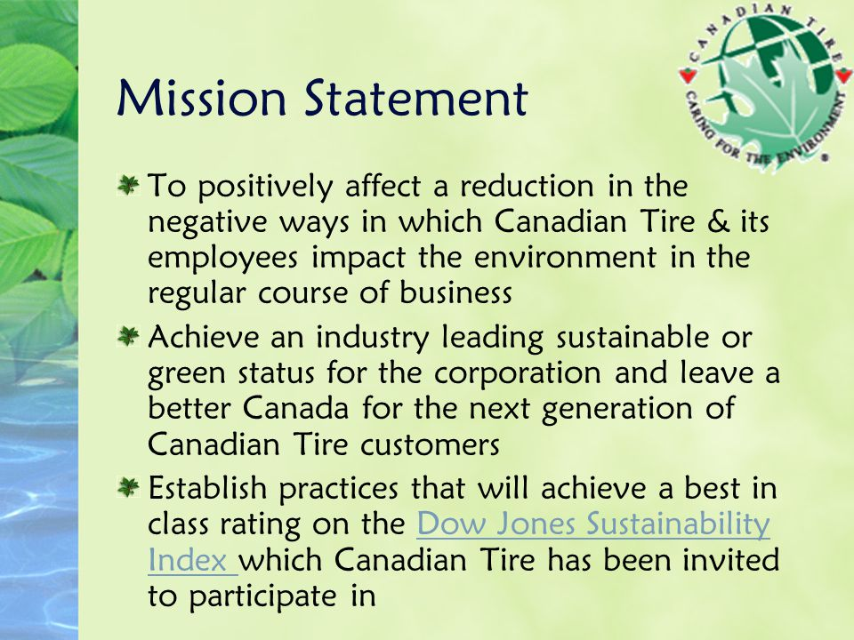 Mission Statement To positively affect a reduction in the negative ways in which Canadian Tire & its employees impact the environment in the regular c
