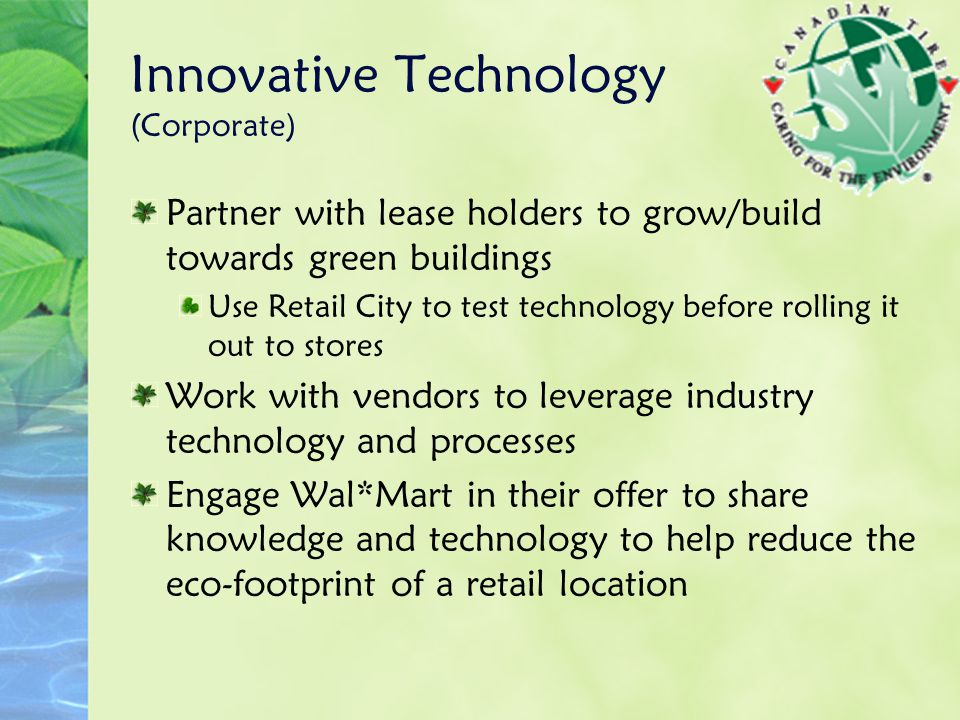 Innovative Technology (Corporate) Partner with lease holders to grow/build towards green buildings Use Retail City to test technology before rolling it out to stores Work with vendors to leverage industry technology and processes Engage Wal*Mart in their offer to share knowledge and technology to help reduce the eco-footprint of a retail location