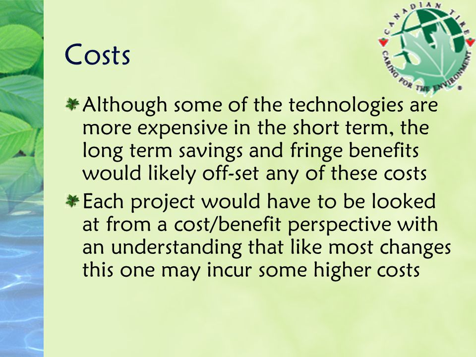 Costs Although some of the technologies are more expensive in the short term, the long term savings and fringe benefits would likely off-set any of these costs Each project would have to be looked at from a cost/benefit perspective with an understanding that like most changes this one may incur some higher costs