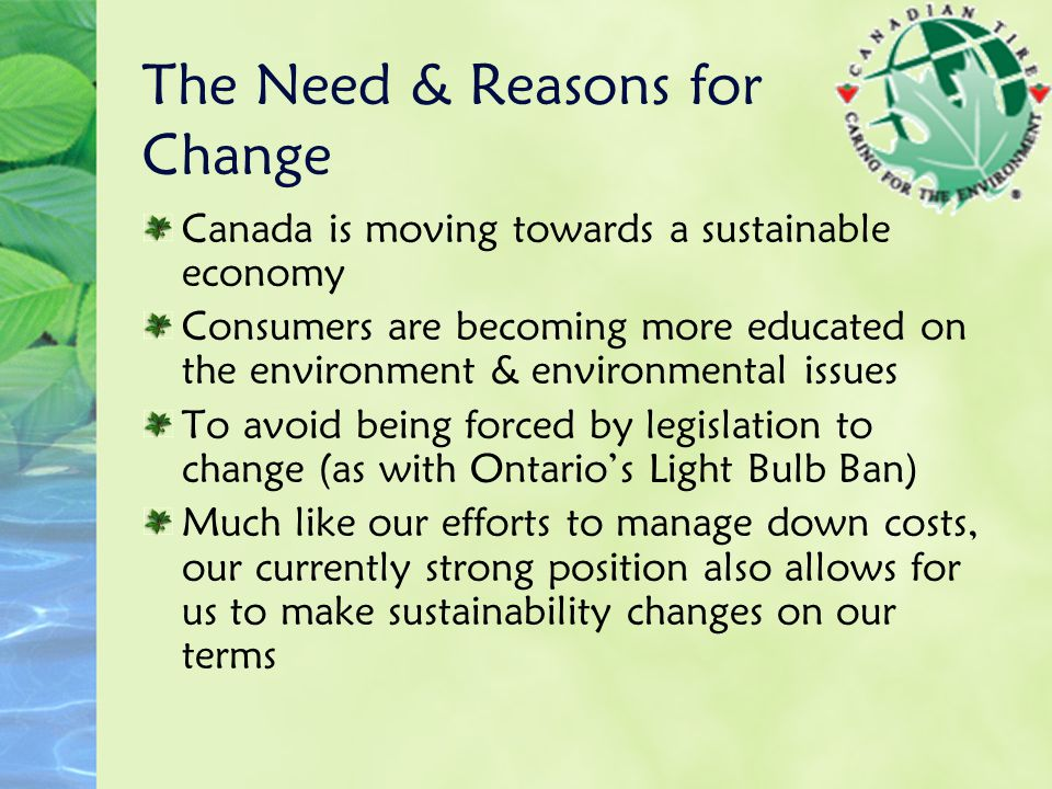The Need & Reasons for Change Canada is moving towards a sustainable economy Consumers are becoming more educated on the environment & environmental issues To avoid being forced by legislation to change (as with Ontario's Light Bulb Ban) Much like our efforts to manage down costs, our currently strong position also allows for us to make sustainability changes on our terms