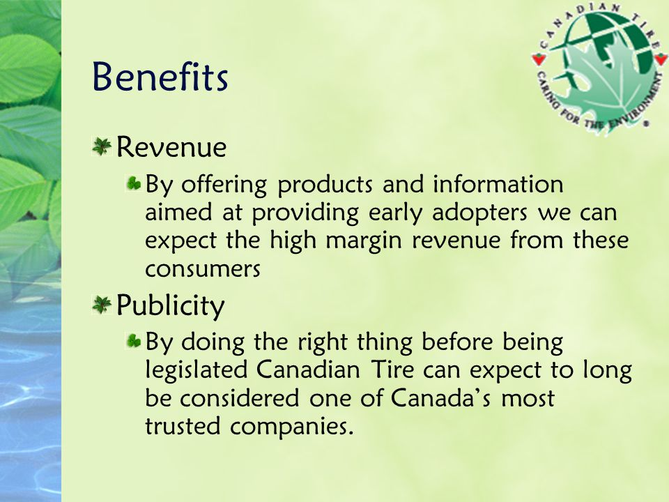 Benefits Revenue By offering products and information aimed at providing early adopters we can expect the high margin revenue from these consumers Publicity By doing the right thing before being legislated Canadian Tire can expect to long be considered one of Canada's most trusted companies.