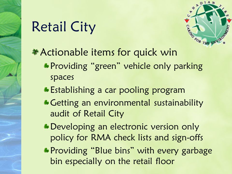 Retail City Actionable items for quick win Providing green vehicle only parking spaces Establishing a car pooling program Getting an environmental sustainability audit of Retail City Developing an electronic version only policy for RMA check lists and sign-offs Providing Blue bins with every garbage bin especially on the retail floor