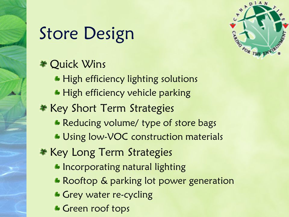 Store Design Quick Wins High efficiency lighting solutions High efficiency vehicle parking Key Short Term Strategies Reducing volume/ type of store bags Using low-VOC construction materials Key Long Term Strategies Incorporating natural lighting Rooftop & parking lot power generation Grey water re-cycling Green roof tops