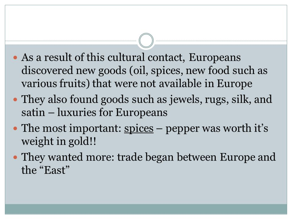 As a result of this cultural contact, Europeans discovered new goods (oil, spices, new food such as various fruits) that were not available in Europe They also found goods such as jewels, rugs, silk, and satin – luxuries for Europeans The most important: spices – pepper was worth it's weight in gold!.