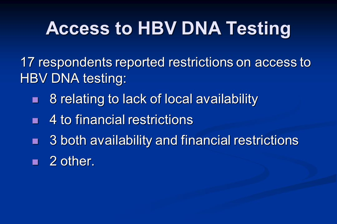 Access to HBV DNA Testing 17 respondents reported restrictions on access to HBV DNA testing: 8 relating to lack of local availability 8 relating to lack of local availability 4 to financial restrictions 4 to financial restrictions 3 both availability and financial restrictions 3 both availability and financial restrictions 2 other.