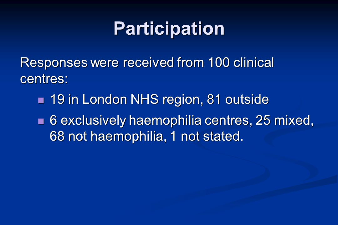 Participation Responses were received from 100 clinical centres: 19 in London NHS region, 81 outside 19 in London NHS region, 81 outside 6 exclusively haemophilia centres, 25 mixed, 68 not haemophilia, 1 not stated.