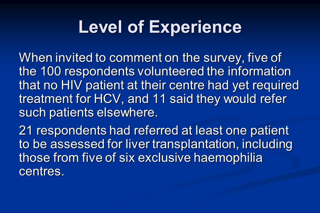 Level of Experience When invited to comment on the survey, five of the 100 respondents volunteered the information that no HIV patient at their centre had yet required treatment for HCV, and 11 said they would refer such patients elsewhere.