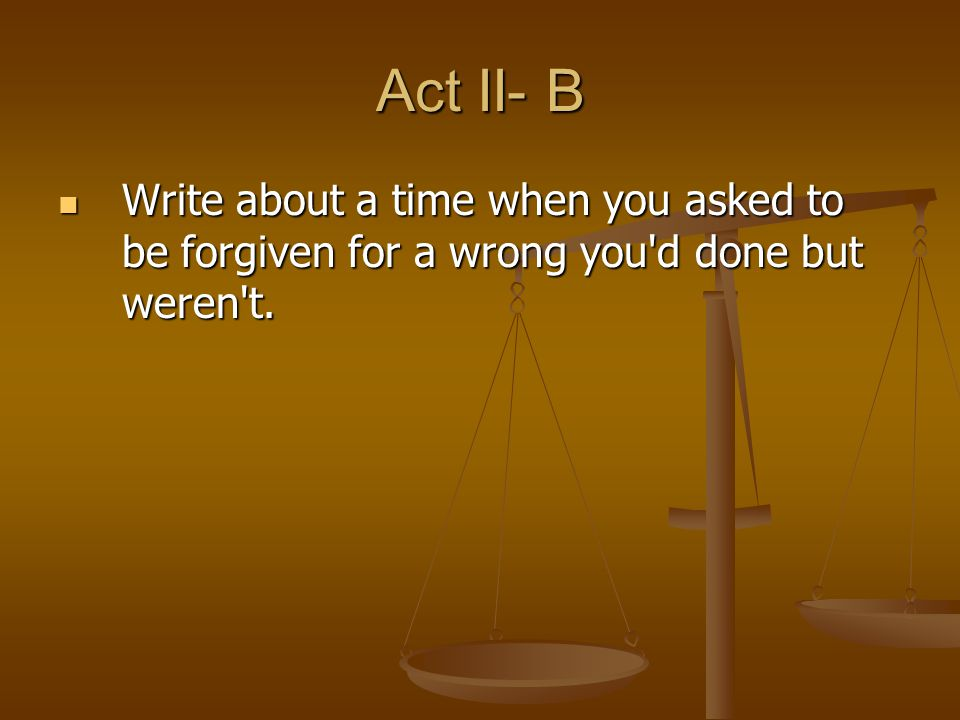 Act II- B Write about a time when you asked to be forgiven for a wrong you'd done but weren't. Write about a time when you asked to be forgiven for a