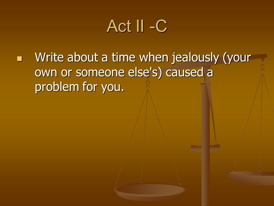 Act II -C Write about a time when jealously (your own or someone else's) caused a problem for you. Write about a time when jealously (your own or some