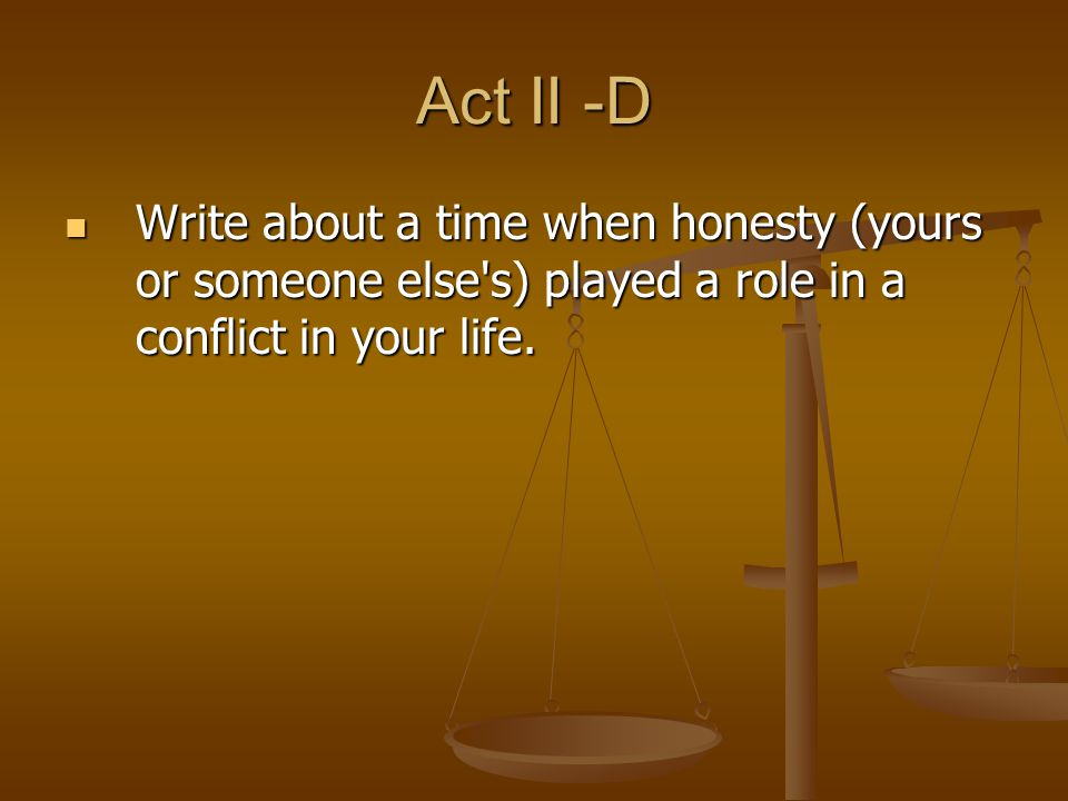 Act II -D Write about a time when honesty (yours or someone else s) played a role in a conflict in your life.