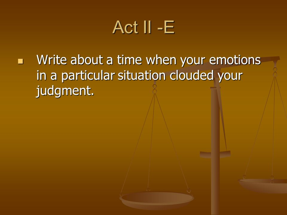 Act II -E Write about a time when your emotions in a particular situation clouded your judgment.